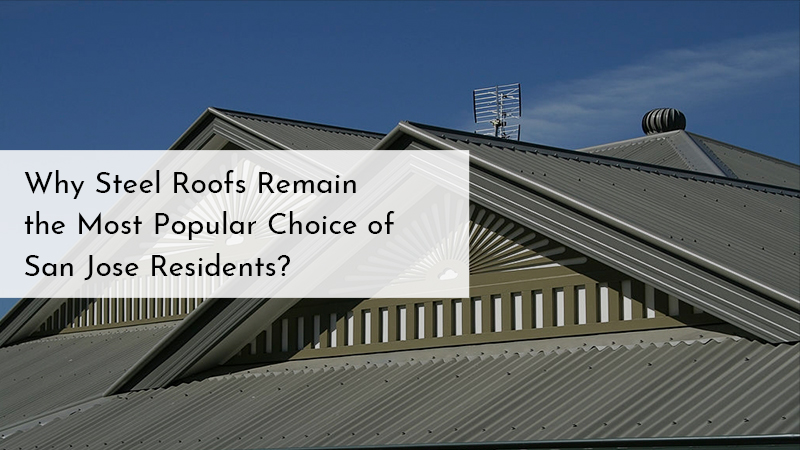 Why Steel Roofs Remain the Most Popular Choice of San Jose Residents?